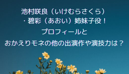 池村咲良・碧彩姉妹子役!プロフィールとおかえりモネの他の出演作や演技力は?