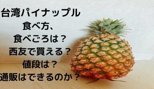 台湾パイナップル食べ方、食べごろは?西友で買える?値段は?通販はできるのか?
