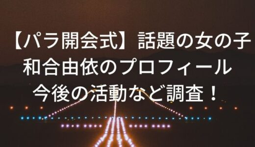 【パラ開会式】話題の女の子、和合由依のプロフィール・今後の活動など調査!