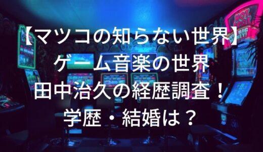 【マツコの知らない世界】ゲーム音楽の世界・田中治久の経歴調査!学歴・結婚は?