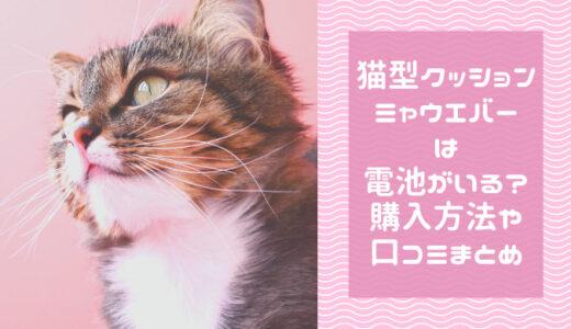 猫型クッション「ミャウエバー」は電池がいる?購入方法や口コミまとめ